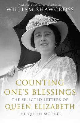 Counting One's Blessings Selected Letters of Queen Elizabeth the Queen Mother by William Shawcross
