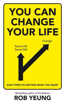 You Can Change Your Life Easy Steps to Getting What You Want by Rob Yeung