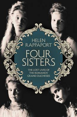 Four Sisters: The Lost Lives of the Romanov Grand Duchesses by Helen Rappaport