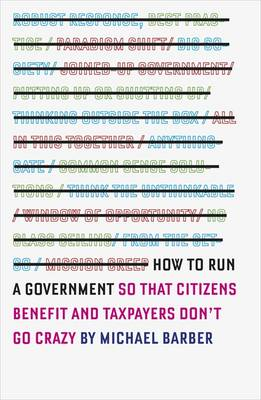 How to Run A Government So That Citizens Benefit and Taxpayers Don't Go Crazy by Michael Barber