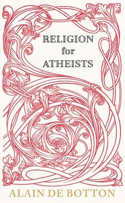 Religion for Atheists: A Non-believer's Guide to the Uses of Religion by Alain de Botton