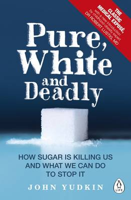Pure, White and Deadly How Sugar is Killing Us and What We Can Do to Stop it by John Yudkin, Robert Lustig