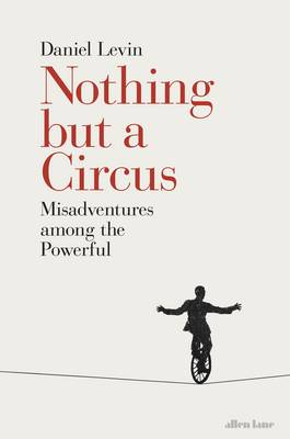 Nothing but a Circus Misadventures Among the Powerful by Daniel Levin