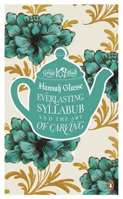 Everlasting Syllabub and the Art of Carving by Hannah Glasse, Agnes Jekyll