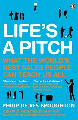 Life's A Pitch What the World's Best Sales People Can Teach Us All by Philip Delves Broughton