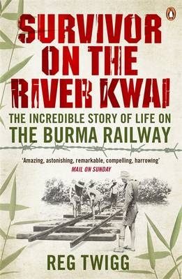 Survivor on the River Kwai The Incredible Story of Life on The Burma Railway by Reg Twigg