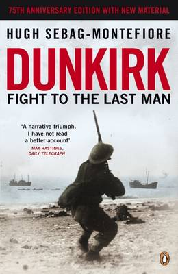 Dunkirk Fight to the Last Man by Hugh Sebag-Montefiore