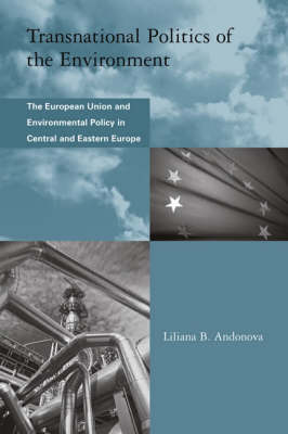 Transnational Politics of the Environment The European Union and Environmental Policy in Central and Eastern Europe by Liliana B. Andonova