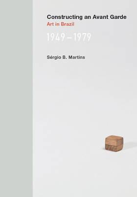 Constructing an Avant-Garde Art in Brazil, 1949-1979 by Sergio B. Martins