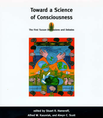 Toward a Science of Consciousness The First Tucson Discussions and Debates by Stuart R. Hameroff