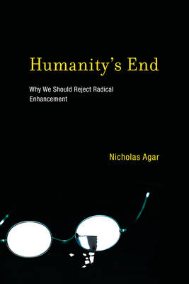 Humanity's End Why We Should Reject Radical Enhancement by Nicholas (Victoria University of Wellington) Agar