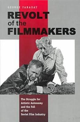 Revolt of the Filmmakers The Struggle for Artistic Autonomy and the Fall of the Russian Film Industry by George Faraday