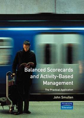 Balanced Scorecards and Activity-based Management The Practical Applications by John Smullen