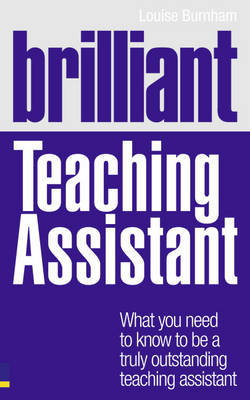 Brilliant Teaching Assistant What you need to know to be a truly outstanding teaching assistant by Louise Burnham