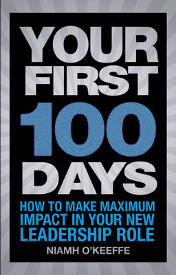 Your First 100 Days How to Make Maximum Impact in Your New Leadership Role by Niamh O'Keeffe