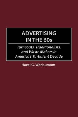 Advertising in the 60s Turncoats, Traditionalists and Waste Makers in America's Turbulent Decade by Hazel G. Warlaumont