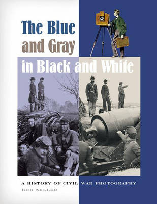 The Blue and Gray in Black and White A History of Civil War Photography by Bob Zeller