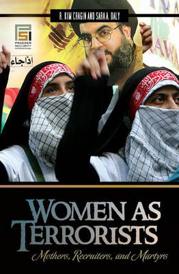 Women as Terrorists Mothers, Recruiters, and Martyrs by R. Kim Cragin, Sara A. Daly