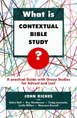 What is Contextual Bible Study? A Practical Guide with Group Studies for Advent and Lent by John Riches