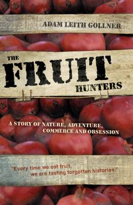 The Fruit Hunters A Story of Nature, Adventure, Commerce and Obsession by Adam Leith Gollner