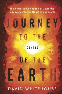 Journey to the Centre of the Earth The Remarkable Voyage of Scientific Discovery into the Heart of Our World by David Whitehouse