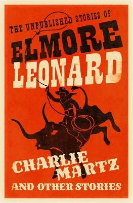 Charlie Martz and Other Stories The Unpublished Stories of Elmore Leonard by Elmore Leonard