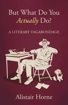 But What Do You Actually Do? A Literary Vagabondage by Alistair Horne