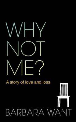 Why Not Me? A Story of Love and Loss by Barbara Want