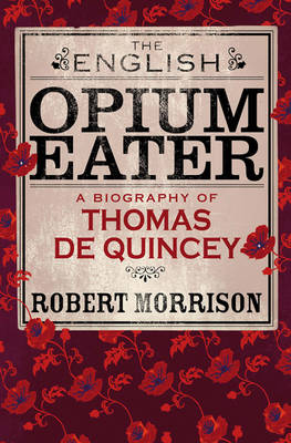The English Opium Eater: A Biography of Thomas De Quincey by Robert Morrison
