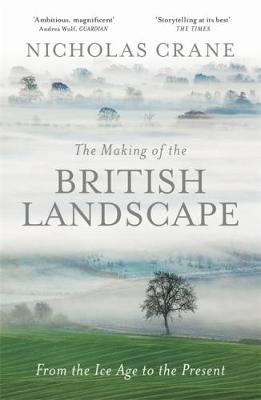 The Making of the British Landscape From the Ice Age to the Present by Nicholas Crane