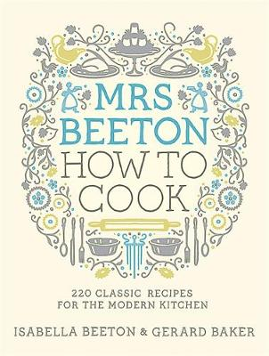 Mrs Beeton : How to Cook 220 Classic Recipes Updated for the Modern Cook by Isabella Beeton