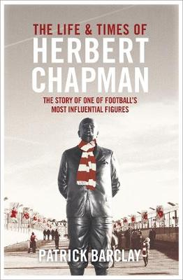 The Life and Times of Herbert Chapman The Story of One of Football's Most Influencial Figures by Patrick Barclay