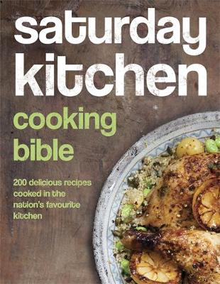 Saturday Kitchen Cooking Bible 200 Delicious Recipes Cooked in the Nation's Favourite Kitchen by