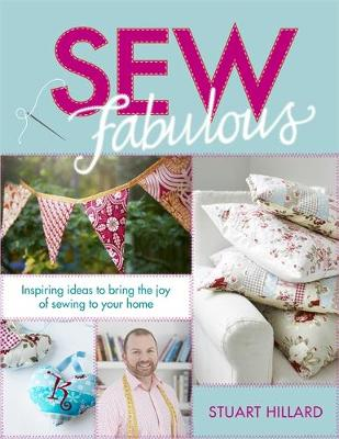 Sew Fabulous Inspiring Ideas to Bring the Joy of Sewing to Your Home by Stuart Hillard