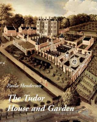 The Tudor House and Garden Architecture and Landscape in the Sixteenth and Early Seventeenth Centuries by Paula Henderson