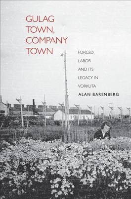 Gulag Town, Company Town Forced Labor and its Legacy in Vorkuta by Alan Barenberg