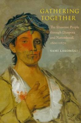 Gathering Together The Shawnee People Through Diaspora and Nationhood, 1600 - 1870 by Sami Lakomaki