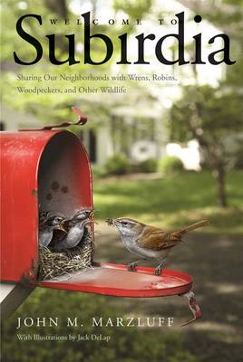 Welcome to Subirdia Sharing Our Neighborhoods With Wrens, Robins, Woodpeckers, and Other Wildlife by John M. Marzluff