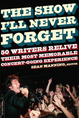 The Show I'll Never Forget 50 Writers Relive Their Most Memorable Concertgoing Experience by Sean Manning
