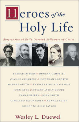 Heroes of the Holy Life Biographies of Fully Devoted Followers of Christ by Wesley Duewel