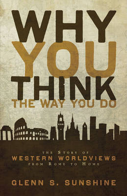 Why You Think the Way You Do The Story of Western Worldviews from Rome to Home by Glenn S. Sunshine