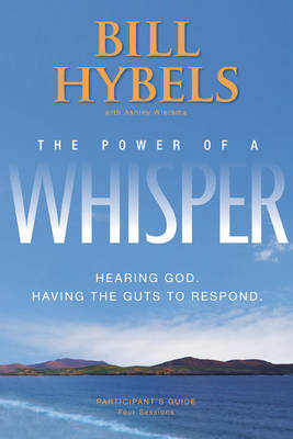 The Power of a Whisper Participant's Guide Hearing God, Having the Guts to Respond by Bill Hybels, Ashley Wiersma