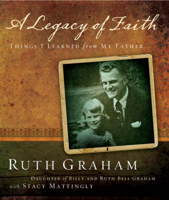 A Legacy of Faith Things I Learned from My Father by Ruth Graham, Stacy Mattingly