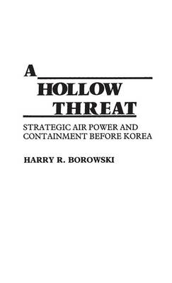A Hollow Threat Strategic Air Power and Containment Before Korea by Harry R. Borowski