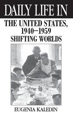 Daily Life in the United States, 1940-1959 Shifting Worlds by Eugenia Kaledin
