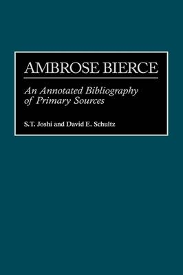 Ambrose Bierce An Annotated Bibliography of Primary Sources by S. T. Joshi, David E. Schultz