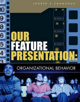 Our Feature Presentation Organizational Behavior by Joseph E. Champoux