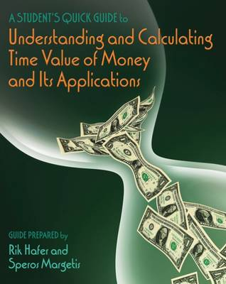 A Student's Quick Guide to Understanding and Calculating Time Value of Money and Its Applications by Speros Margetis, Rik Hafer