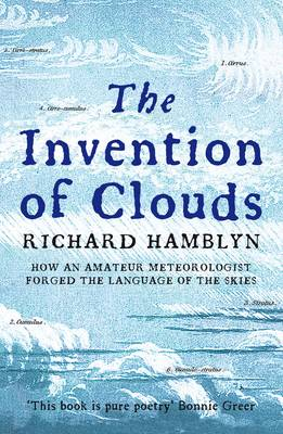 The Invention of Clouds How an Amateur Meteorologist Forged the Language of the Skies by Richard Hamblyn
