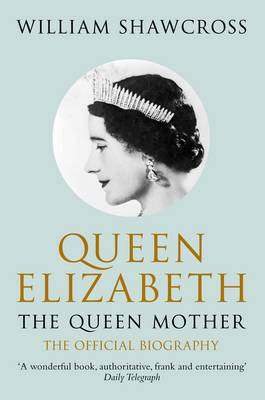 Queen Elizabeth the Queen Mother: The Official Biography by William Shawcross